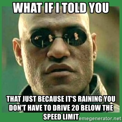 Matrix Morpheus - What if I told you That just because it's raining you don't have to drive 20 below thE speed limit