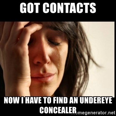 First World Problems - Got Contacts Now I have to find an undereye concealer