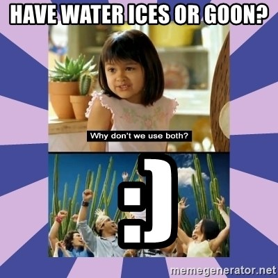 Why don't we use both girl - Have water ices or goon?  :)