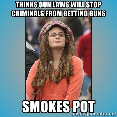 hippie girl - Thinks gun Laws will stop criminals from getting guns Smokes pot