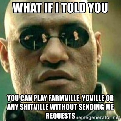 What If I Told You - What if i told you you can play farmville, yoville or any shitville without sending me requests