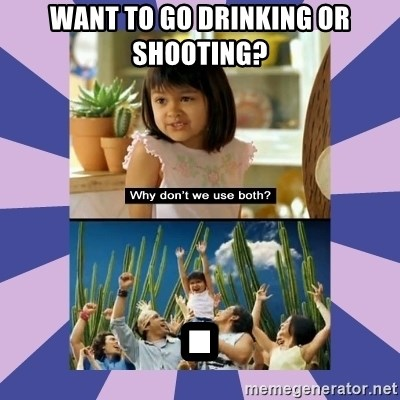 Why don't we use both girl - Want to go Drinking OR SHOOTING? .
