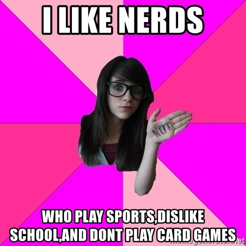 Idiot Nerd Girl - i like nerds who play sports,dislike school,and dont play card games