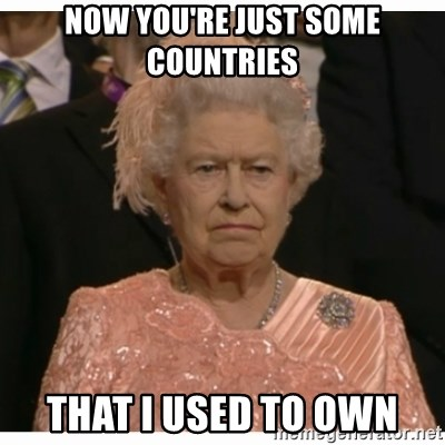 Unimpressed Queen - now you're just some countries that i used to own