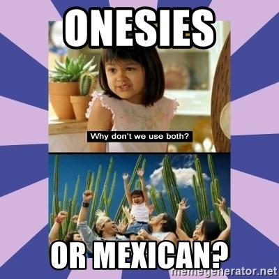Why don't we use both girl - ONeSIES OR MEXICAN?