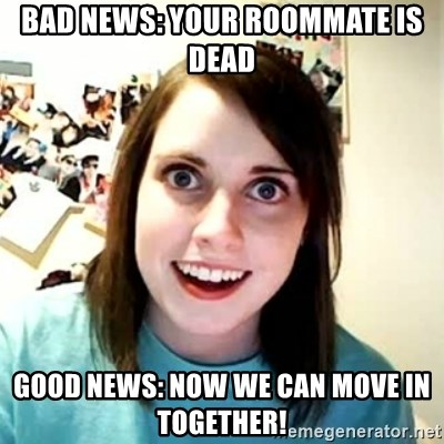 Overly Attached Girlfriend 2 - bad news: your roommate is dead Good News: Now we can move in together!