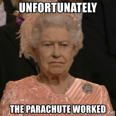 Unhappy Queen - unfortunately the parachute worked