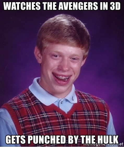 Bad Luck Brian - Watches the avengers in 3d Gets punchEd by the hulk