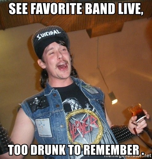 Extremely Drunk Metalhead - see favorite band live, too drunk to remember .