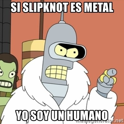bender blackjack and hookers - si slipknot es metal yo soy un humano