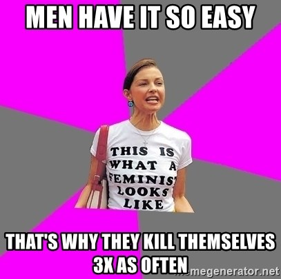 Feminist Cunt - men have it so easy that's why they kill themselves 3x as often