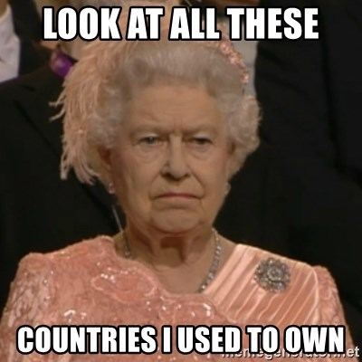 Unhappy Queen - LOOK AT ALL THESE COUNTRIES I USED TO OWN