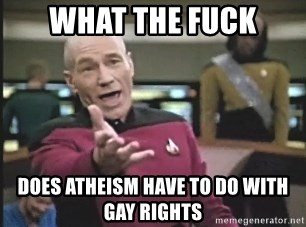 Picard Wtf - What the fuck Does atheism have to do with gay rights