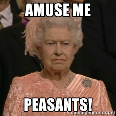 The Olympic Queen - amuse me peasants!
