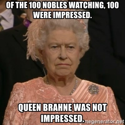 The Olympic Queen - of the 100 nobles watching, 100 were impressed. Queen brahne was not impressed.