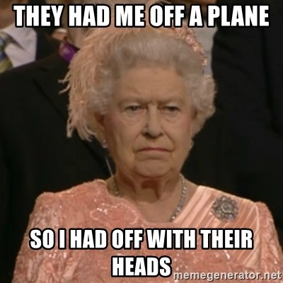 One is not amused - They had me off a plane so i had off with their heads