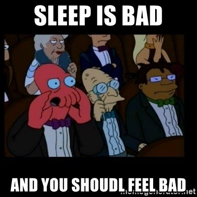 X is bad and you should feel bad - Sleep is bad And you shoudl feel bad
