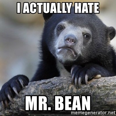 Confession Bear - I actually hate mr. bean