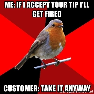 Retail Robin - Me: If I accept your tip I'll get fired Customer: Take it anyway