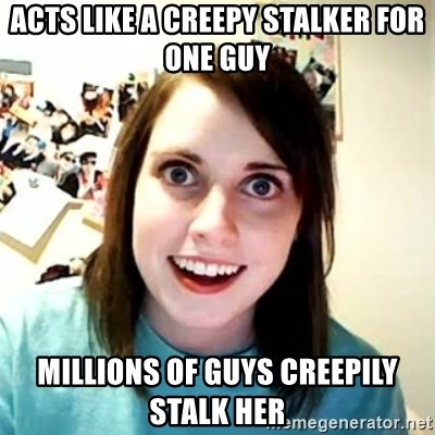 Overly Attached Girlfriend 2 - acts like a creepy stalker for one guy millions of guys creepily stalk her