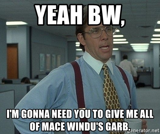 Office Space That Would Be Great - Yeah BW, I'm gonna need you to give me all of Mace Windu's garb.