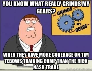 Grinds My Gears Peter Griffin - You know what really grinds my gearS? When they have more coverage on Tim teboWs training camp than the Rick Nash trade