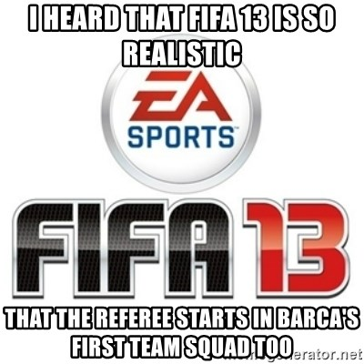 I heard fifa 13 is so real - I heard that fifa 13 is so realistic that the referee starts in barca's first team squad too