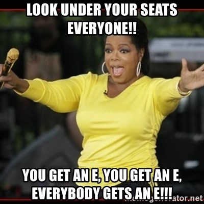 Overly-Excited Oprah!!!  - look under your seats everyone!! you get an e, you get an e, everybody gets an e!!!