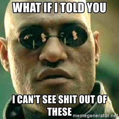 What If I Told You - what if i told you i can't see shit out of these