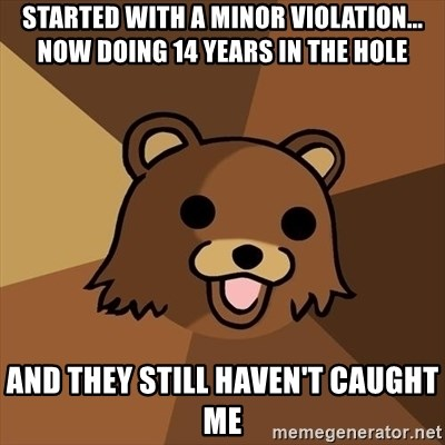Pedobear - started with a minor violation... now doing 14 years in the hole and they still haven't caught me