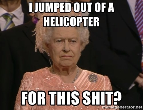 Angry Elizabeth Queen - I JUMPED OUT OF A HELICOPTER FOR THIS SHIT?