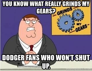 Grinds My Gears - You know what really Grinds my Gears? Dodger Fans who won't Shut up.
