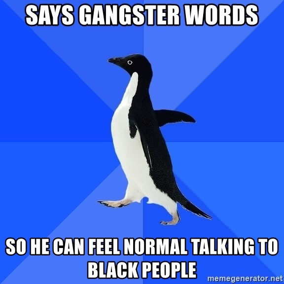 Socially Awkward Penguin - says gangster words so he can feel normal talking to black people