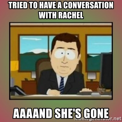 aaaand its gone - Tried to have a conversation with rachel Aaaand she's gone