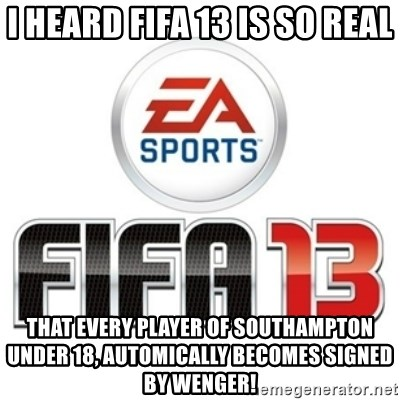 I heard fifa 13 is so real - I heard fifa 13 is SO real That EVERY PLAYER OF SOUTHAMPTON UNDER 18, automically becomes signed by wenger!