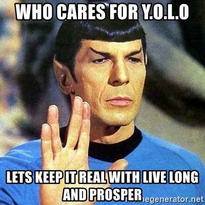 Spock - who cares for Y.o.l.o lets keep it real with live long and prosper