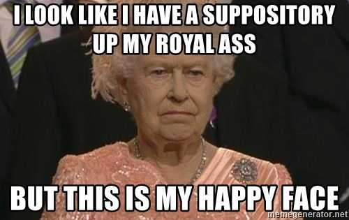 Queen Elizabeth Meme - I look like i have a suppository up my royal ass but this is my happy face