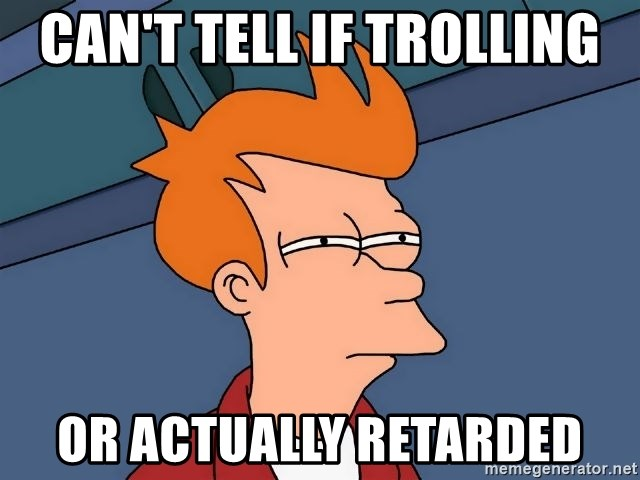 Futurama Fry - can't tell if trolling or actually retarded