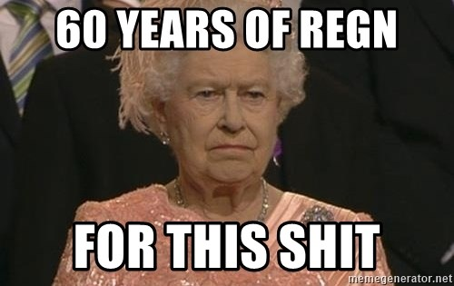 Queen Elizabeth Meme - 60 years of regn for this shit