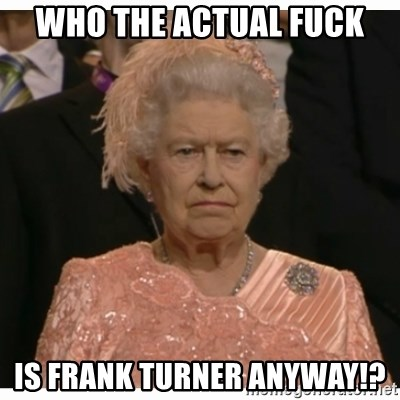 Unimpressed Queen - who the actual fuck is frank turner anyway!?