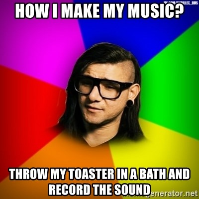 Advice Skrillex - How i make my music? throw my toaster in a bath and record the sound