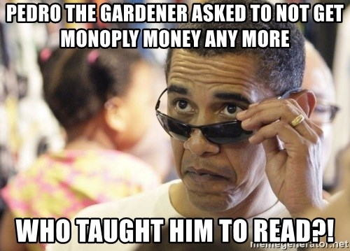 Obamawtf - PEDRO THE GARDENER ASKED TO NOT GET MONOPLY MONEY ANY MORE WHO TAUGHT HIM TO READ?!