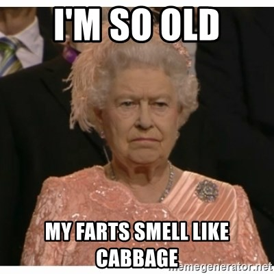 I'M SO OLD MY FARTS SMELL LIKE CABBAGE - Unimpressed Queen | Meme