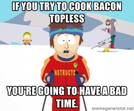 South Park Ski Teacher - If you try to cook bacon topless you're going to have a bad time.