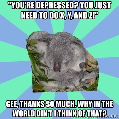 """Clinically Depressed Koala - """"You're depressed? You just need to do X, Y, and Z!"""" Gee, thanks so much. Why in the world din't I think of that?"""
