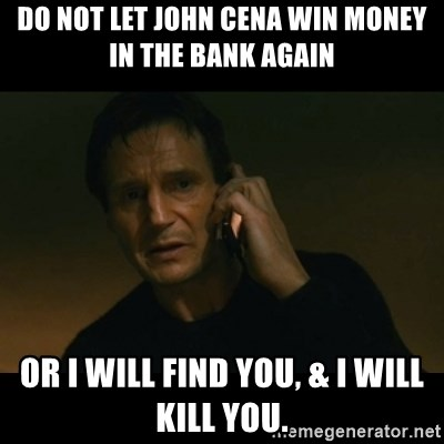 liam neeson taken - DO NOT LET JOHN CENA WIN MONEY IN THE BANK AGAIN or i will find you, & i will kill you.
