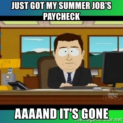AH ITS GONE - Just got my SUmmer job's paycheck  aaaand it's gone