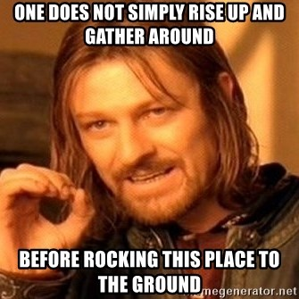 One Does Not Simply - One does not simply rise up and gather around before rocking this place to the ground