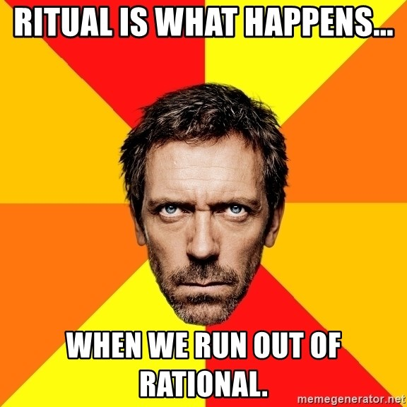 Diagnostic House - ritual is what happens... when we run out of rational.