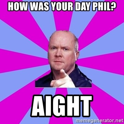 Phil Mitchell - How was your day phil? aight
